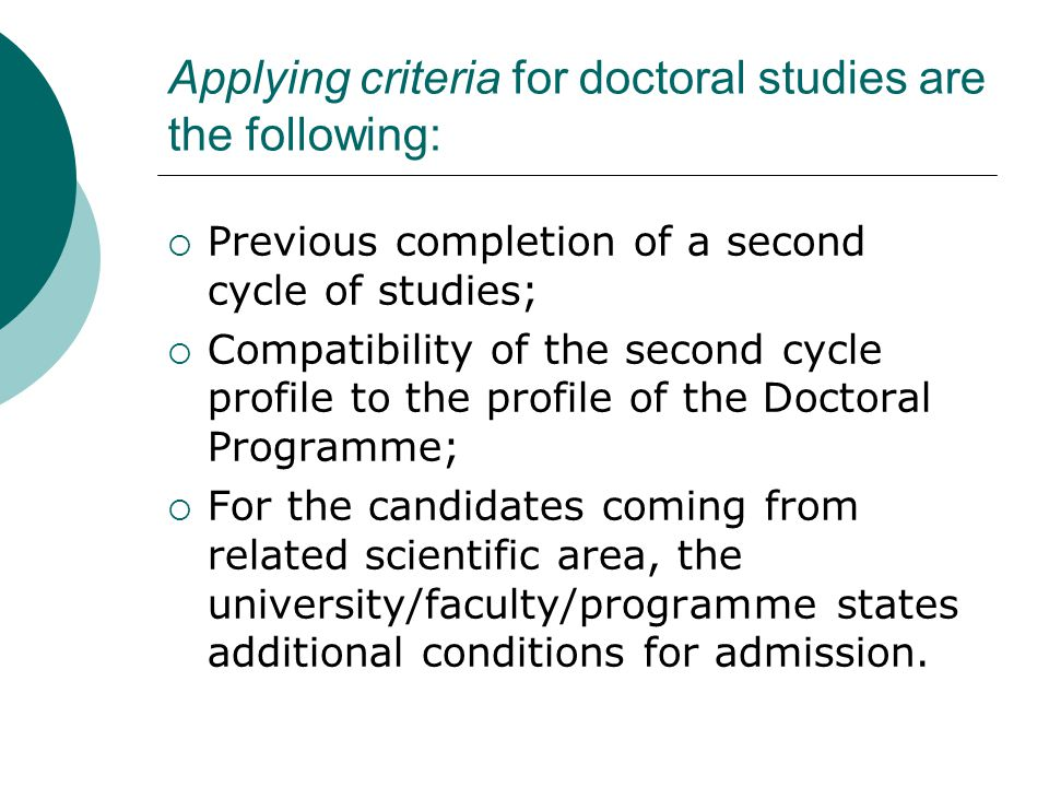Applying criteria for doctoral studies are the following:  Previous completion of a second cycle of studies;  Compatibility of the second cycle profile to the profile of the Doctoral Programme;  For the candidates coming from related scientific area, the university/faculty/programme states additional conditions for admission.