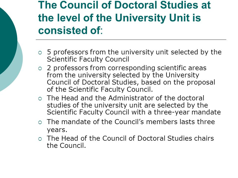 The Council of Doctoral Studies at the level of the University Unit is consisted of:  5 professors from the university unit selected by the Scientific Faculty Council  2 professors from corresponding scientific areas from the university selected by the University Council of Doctoral Studies, based on the proposal of the Scientific Faculty Council.