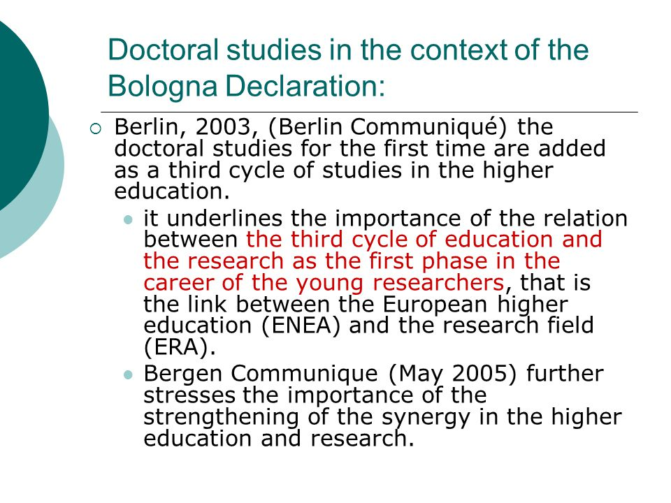 Doctoral studies in the context of the Bologna Declaration:  Berlin, 2003, (Berlin Communiqué) the doctoral studies for the first time are added as a third cycle of studies in the higher education.