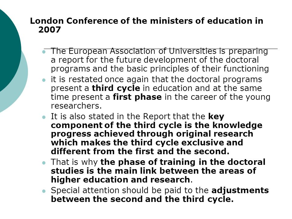 London Conference of the ministers of education in 2007 The European Association of Universities is preparing a report for the future development of the doctoral programs and the basic principles of their functioning it is restated once again that the doctoral programs present a third cycle in education and at the same time present a first phase in the career of the young researchers.
