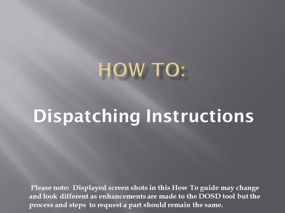 Dispatching Instructions Please note: Displayed screen shots in this How To guide may change and look different as enhancements are made to the DOSD tool but the process and steps to request a part should remain the same.