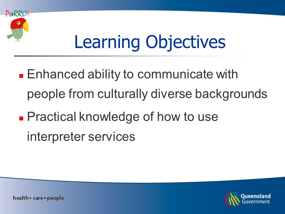 Learning Objectives Enhanced ability to communicate with people from culturally diverse backgrounds Practical knowledge of how to use interpreter services