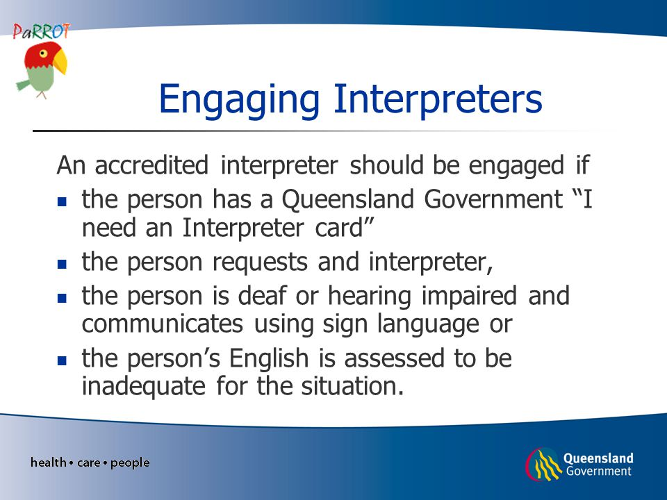 Engaging Interpreters An accredited interpreter should be engaged if the person has a Queensland Government I need an Interpreter card the person requests and interpreter, the person is deaf or hearing impaired and communicates using sign language or the person's English is assessed to be inadequate for the situation.