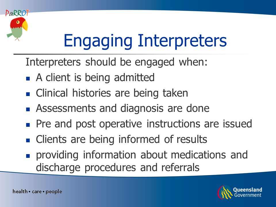 Engaging Interpreters Interpreters should be engaged when: A client is being admitted Clinical histories are being taken Assessments and diagnosis are done Pre and post operative instructions are issued Clients are being informed of results providing information about medications and discharge procedures and referrals