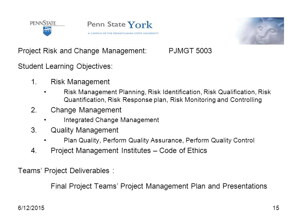 6/12/ Project Risk and Change Management: PJMGT 5003 Student Learning Objectives: 1.Risk Management Risk Management Planning, Risk Identification, Risk Qualification, Risk Quantification, Risk Response plan, Risk Monitoring and Controlling 2.Change Management Integrated Change Management 3.Quality Management Plan Quality, Perform Quality Assurance, Perform Quality Control 4.Project Management Institutes – Code of Ethics Teams' Project Deliverables : Final Project Teams' Project Management Plan and Presentations