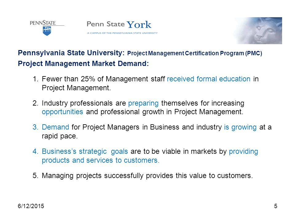 Pennsylvania State University: Project Management Certification Program (PMC) Project Management Market Demand: 1.Fewer than 25% of Management staff received formal education in Project Management.