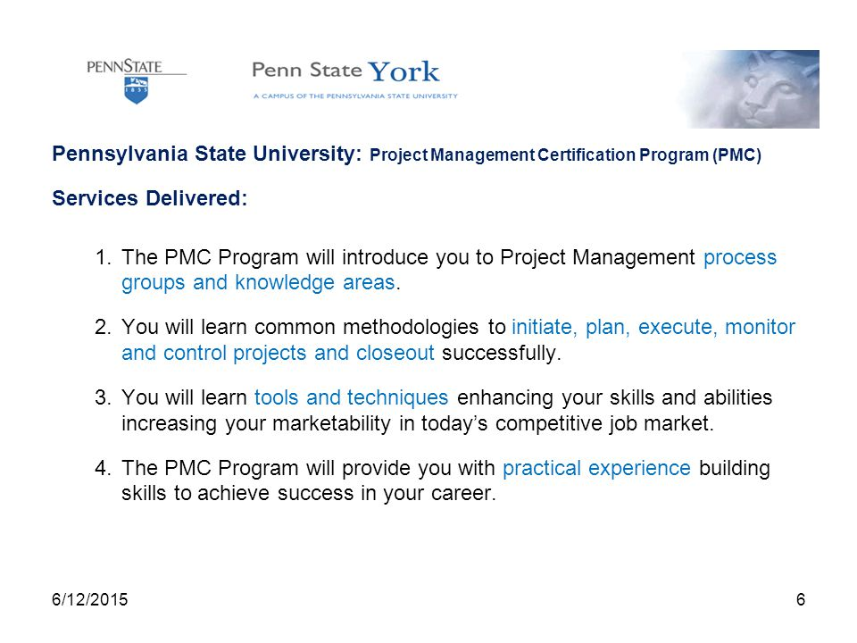 Pennsylvania State University: Project Management Certification Program (PMC) Services Delivered: 1.The PMC Program will introduce you to Project Management process groups and knowledge areas.