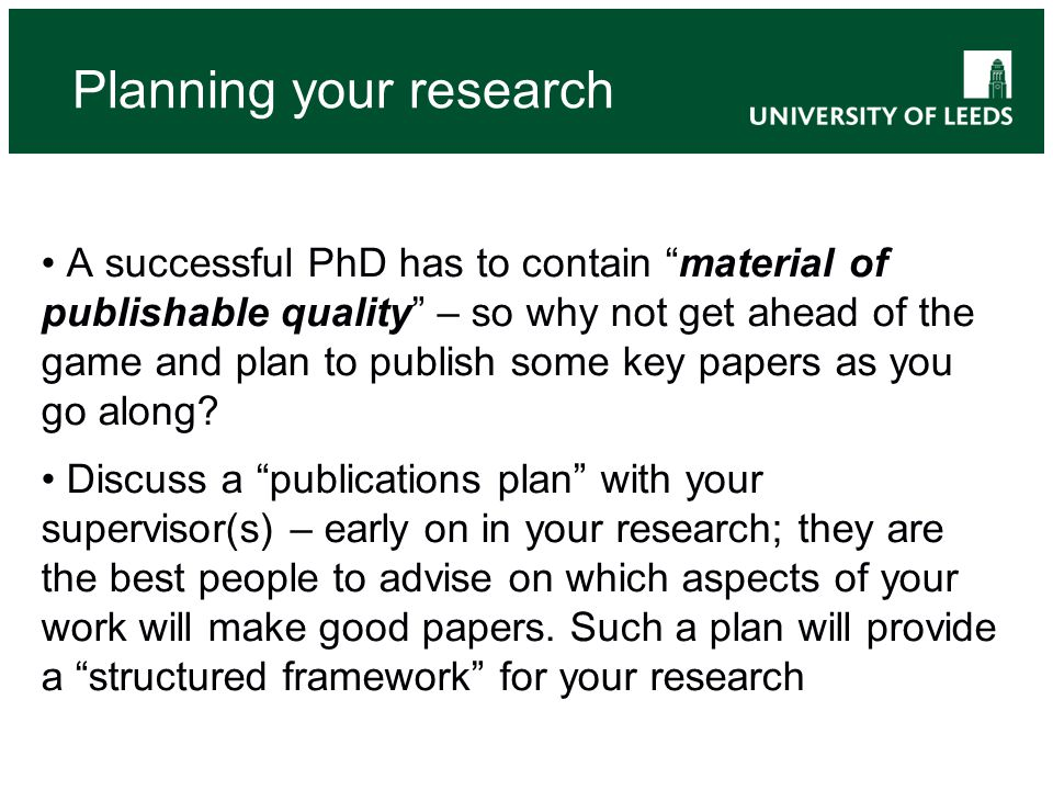 A successful PhD has to contain material of publishable quality – so why not get ahead of the game and plan to publish some key papers as you go along.