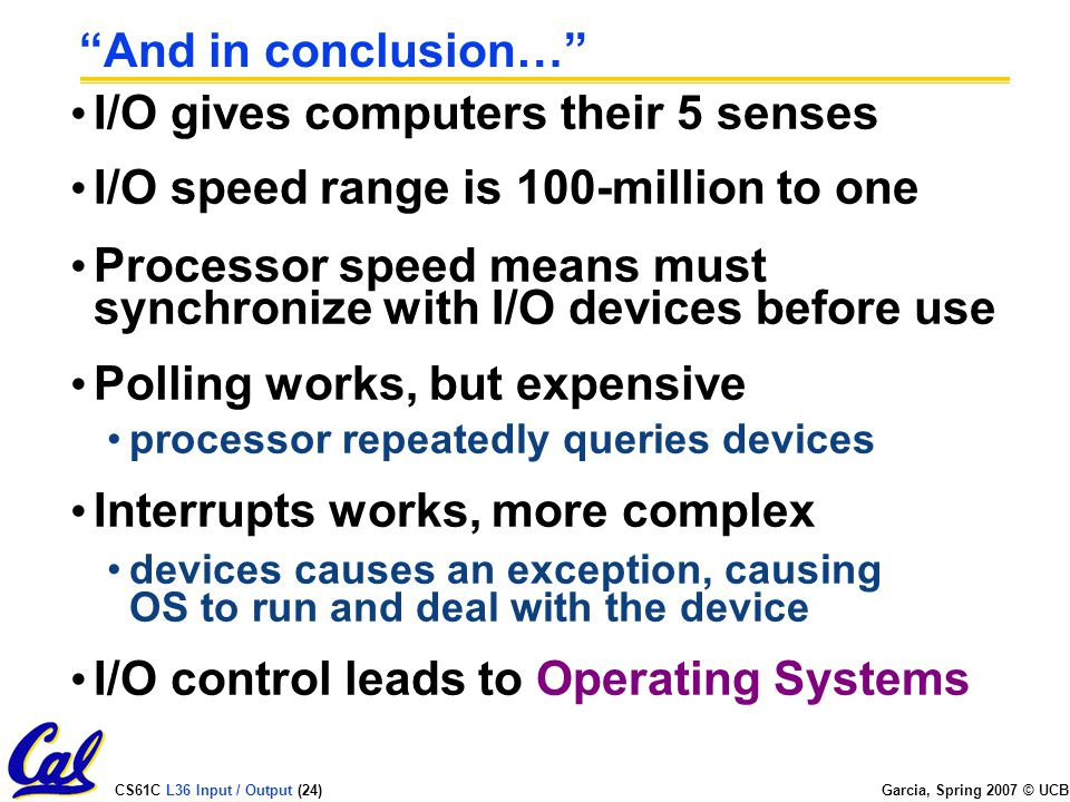 CS61C L36 Input / Output (24) Garcia, Spring 2007 © UCB And in conclusion… I/O gives computers their 5 senses I/O speed range is 100-million to one Processor speed means must synchronize with I/O devices before use Polling works, but expensive processor repeatedly queries devices Interrupts works, more complex devices causes an exception, causing OS to run and deal with the device I/O control leads to Operating Systems