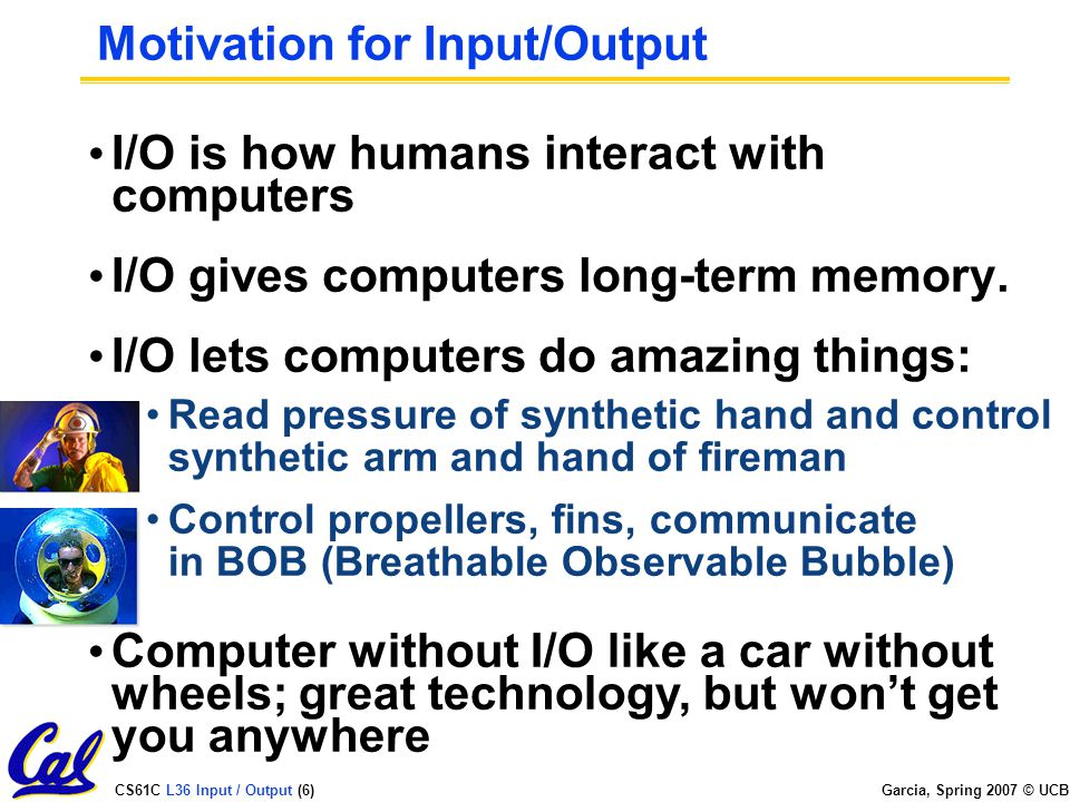 CS61C L36 Input / Output (6) Garcia, Spring 2007 © UCB Motivation for Input/Output I/O is how humans interact with computers I/O gives computers long-term memory.