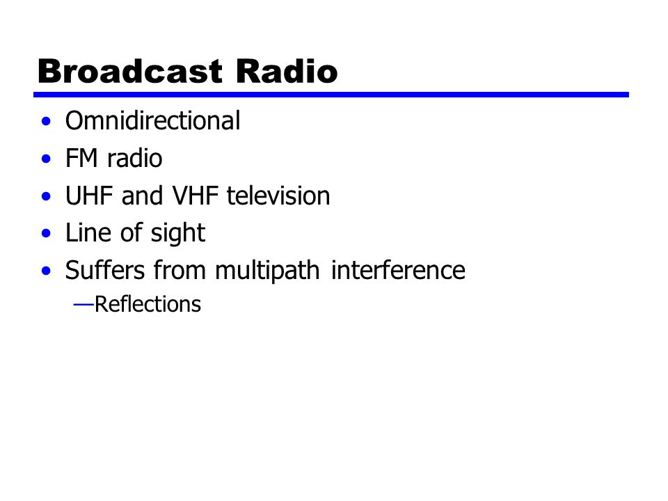 Broadcast Radio Omnidirectional FM radio UHF and VHF television Line of sight Suffers from multipath interference —Reflections