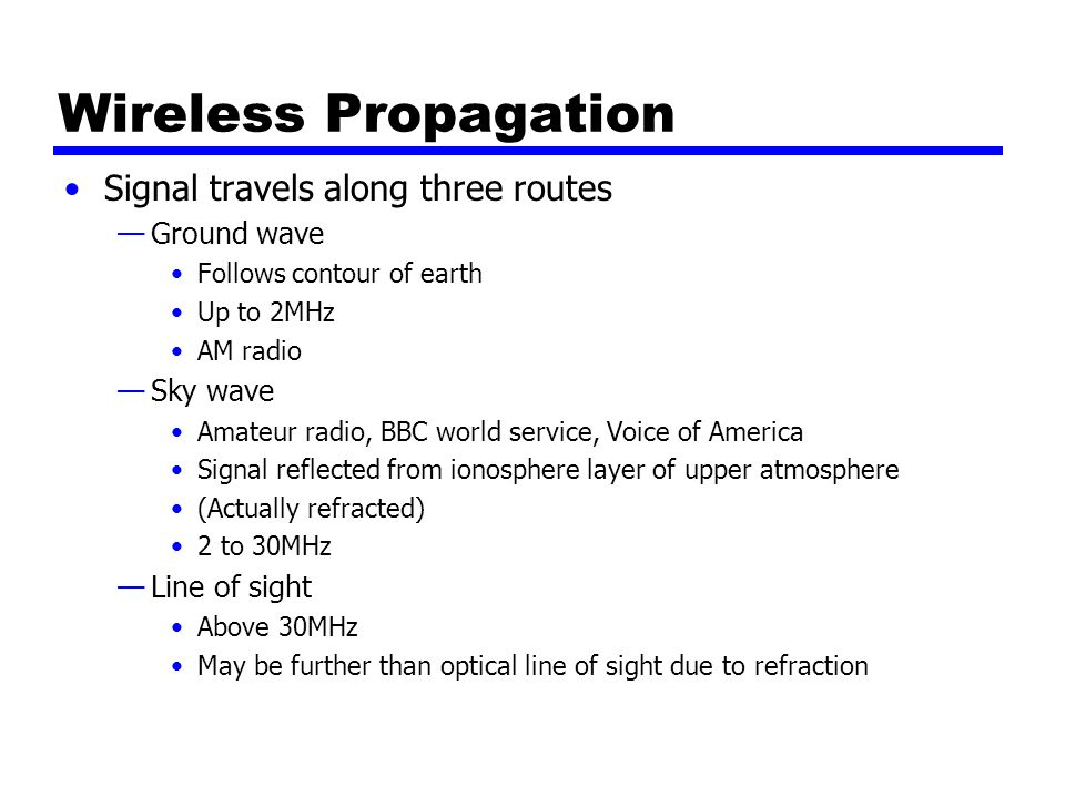 Wireless Propagation Signal travels along three routes —Ground wave Follows contour of earth Up to 2MHz AM radio —Sky wave Amateur radio, BBC world service, Voice of America Signal reflected from ionosphere layer of upper atmosphere (Actually refracted) 2 to 30MHz —Line of sight Above 30MHz May be further than optical line of sight due to refraction
