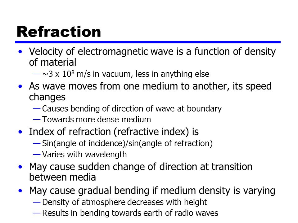 Refraction Velocity of electromagnetic wave is a function of density of material —~3 x 10 8 m/s in vacuum, less in anything else As wave moves from one medium to another, its speed changes —Causes bending of direction of wave at boundary —Towards more dense medium Index of refraction (refractive index) is —Sin(angle of incidence)/sin(angle of refraction) —Varies with wavelength May cause sudden change of direction at transition between media May cause gradual bending if medium density is varying —Density of atmosphere decreases with height —Results in bending towards earth of radio waves