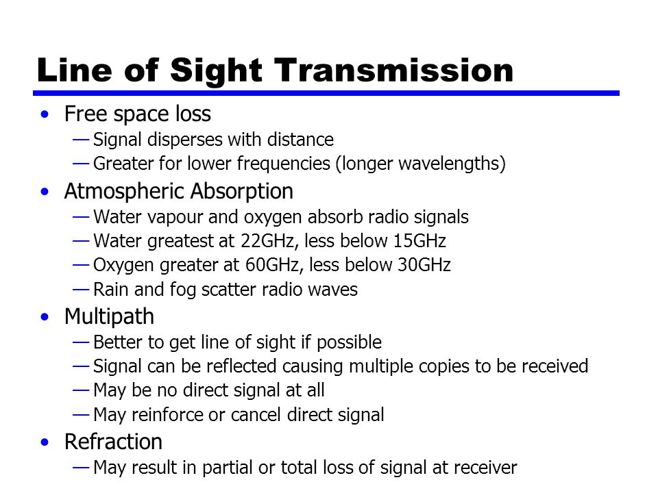 Line of Sight Transmission Free space loss —Signal disperses with distance —Greater for lower frequencies (longer wavelengths) Atmospheric Absorption —Water vapour and oxygen absorb radio signals —Water greatest at 22GHz, less below 15GHz —Oxygen greater at 60GHz, less below 30GHz —Rain and fog scatter radio waves Multipath —Better to get line of sight if possible —Signal can be reflected causing multiple copies to be received —May be no direct signal at all —May reinforce or cancel direct signal Refraction —May result in partial or total loss of signal at receiver