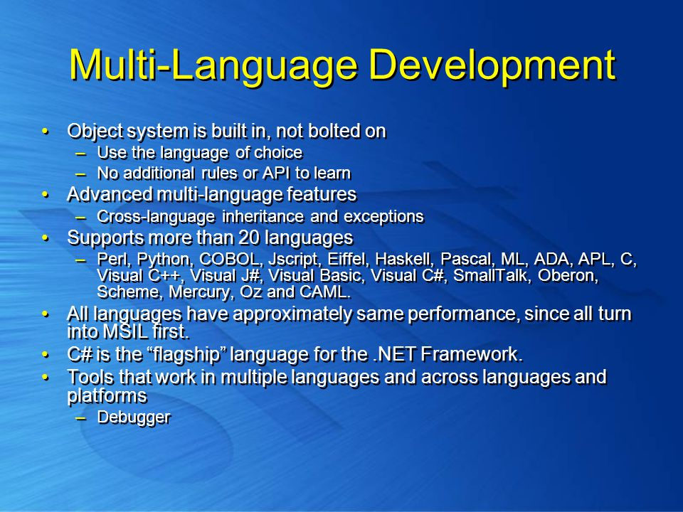 Multi-Language Development Object system is built in, not bolted on –Use the language of choice –No additional rules or API to learn Advanced multi-language features –Cross-language inheritance and exceptions Supports more than 20 languages –Perl, Python, COBOL, Jscript, Eiffel, Haskell, Pascal, ML, ADA, APL, C, Visual C++, Visual J#, Visual Basic, Visual C#, SmallTalk, Oberon, Scheme, Mercury, Oz and CAML.