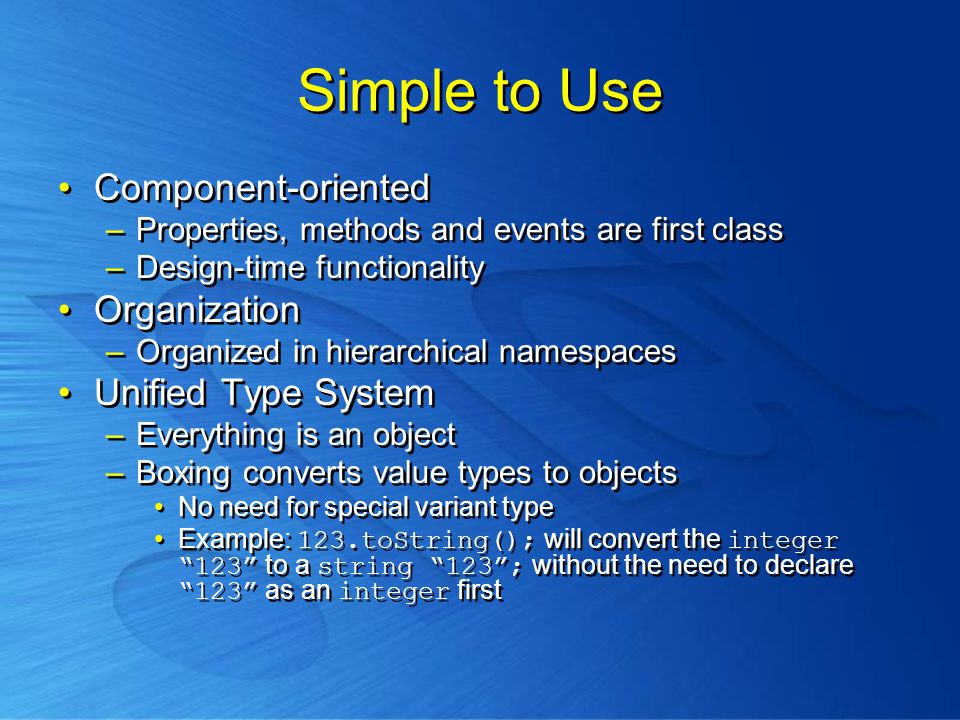 Simple to Use Component-oriented –Properties, methods and events are first class –Design-time functionality Organization –Organized in hierarchical namespaces Unified Type System –Everything is an object –Boxing converts value types to objects No need for special variant type Example: 123.toString(); will convert the integer 123 to a string 123 ; without the need to declare 123 as an integer first Component-oriented –Properties, methods and events are first class –Design-time functionality Organization –Organized in hierarchical namespaces Unified Type System –Everything is an object –Boxing converts value types to objects No need for special variant type Example: 123.toString(); will convert the integer 123 to a string 123 ; without the need to declare 123 as an integer first