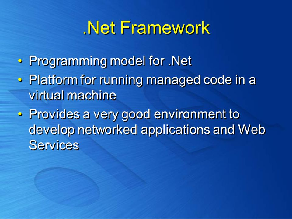 .Net Framework Programming model for.Net Platform for running managed code in a virtual machine Provides a very good environment to develop networked applications and Web Services Programming model for.Net Platform for running managed code in a virtual machine Provides a very good environment to develop networked applications and Web Services
