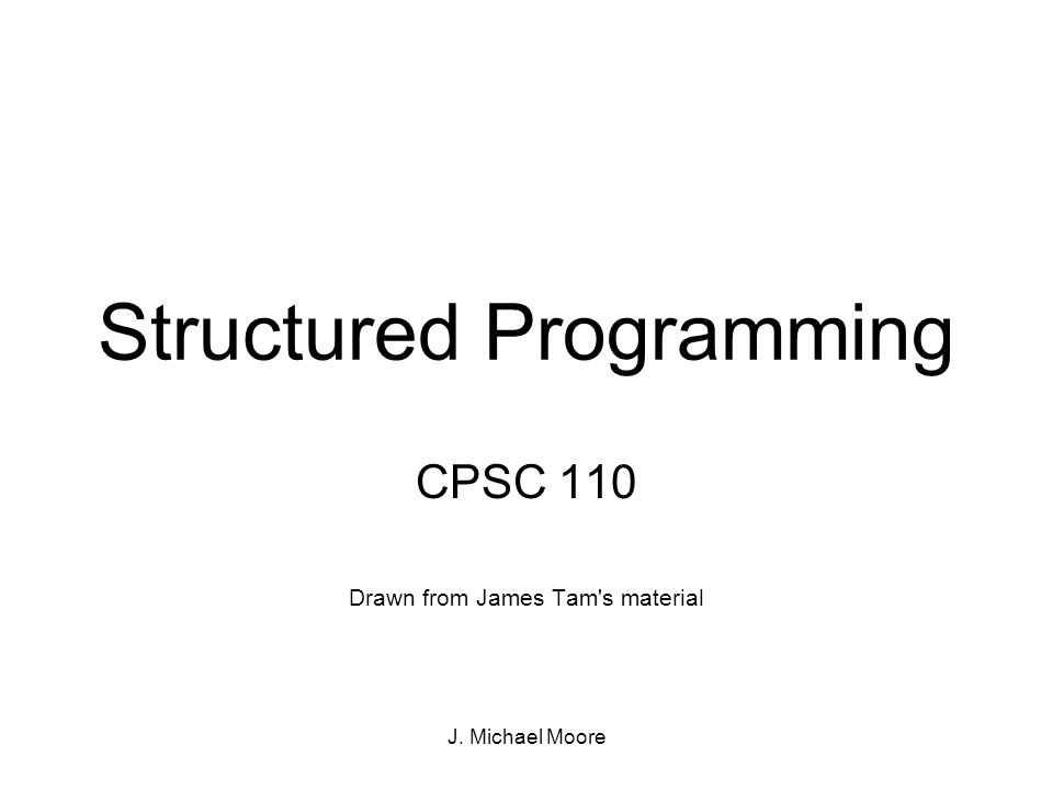 J. Michael Moore Structured Programming CPSC 110 Drawn from James Tam s material