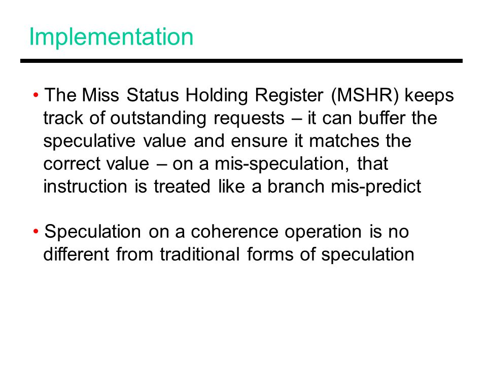 Implementation The Miss Status Holding Register (MSHR) keeps track of outstanding requests – it can buffer the speculative value and ensure it matches the correct value – on a mis-speculation, that instruction is treated like a branch mis-predict Speculation on a coherence operation is no different from traditional forms of speculation