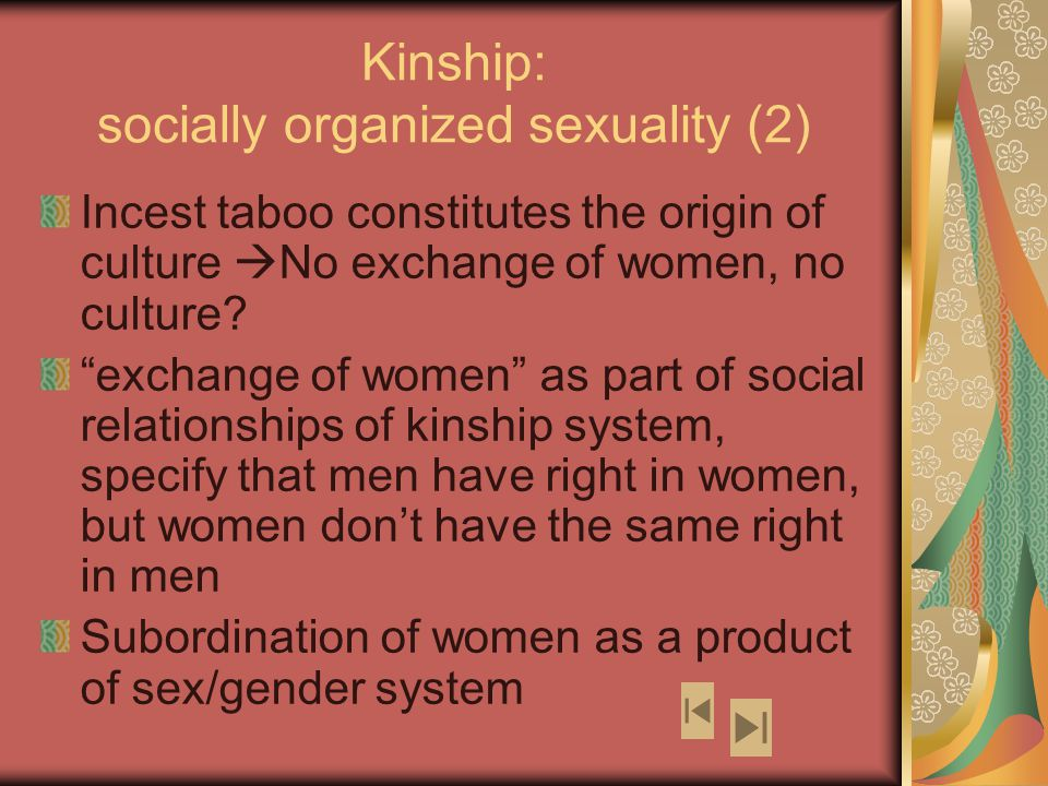 Kinship: socially organized sexuality (2) Incest taboo constitutes the origin of culture  No exchange of women, no culture.