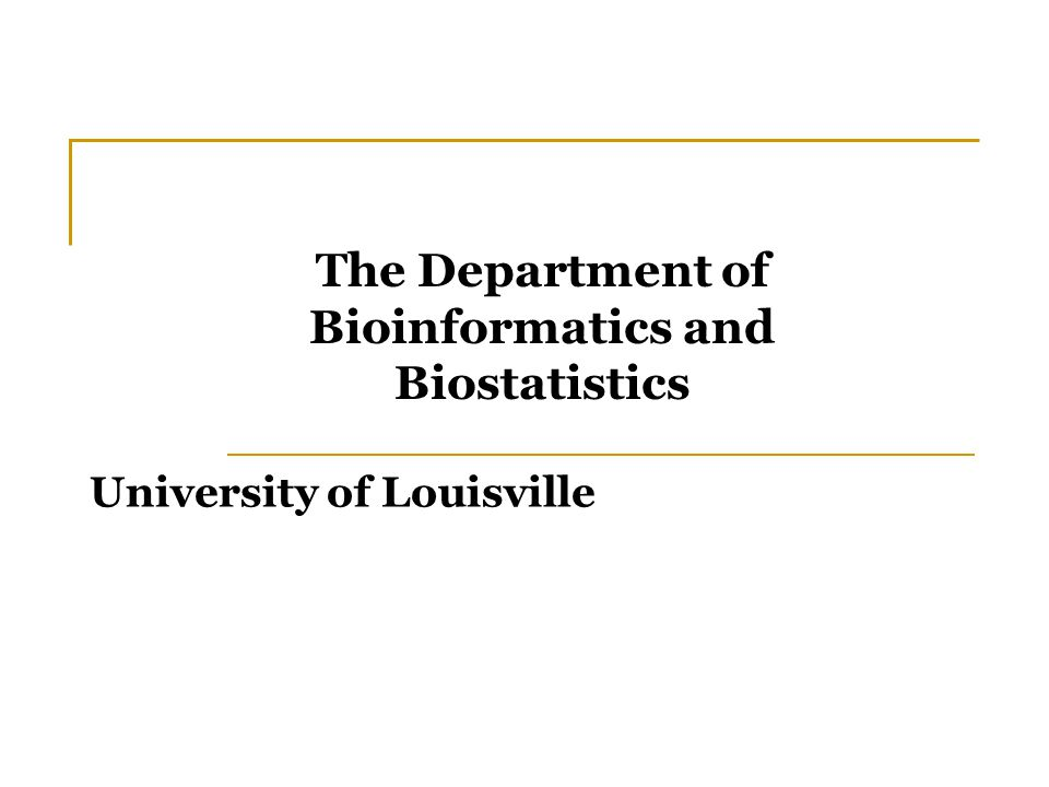 University of Louisville The Department of Bioinformatics and Biostatistics