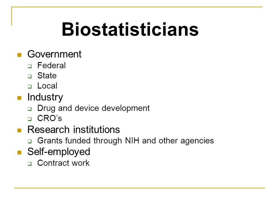 Government  Federal  State  Local Industry  Drug and device development  CRO's Research institutions  Grants funded through NIH and other agencies Self-employed  Contract work Biostatisticians