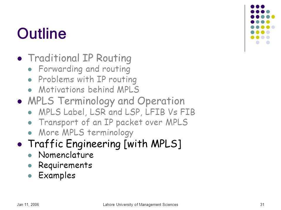 Jan 11, 2006Lahore University of Management Sciences31 Outline Traditional IP Routing Forwarding and routing Problems with IP routing Motivations behind MPLS MPLS Terminology and Operation MPLS Label, LSR and LSP, LFIB Vs FIB Transport of an IP packet over MPLS More MPLS terminology Traffic Engineering [with MPLS] Nomenclature Requirements Examples