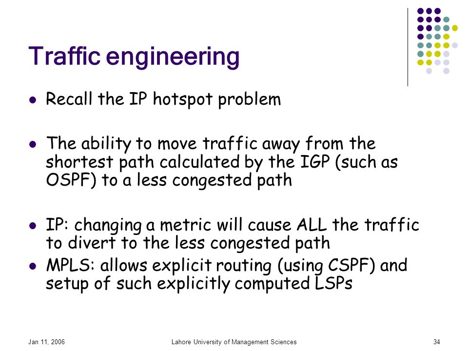 Jan 11, 2006Lahore University of Management Sciences34 Traffic engineering Recall the IP hotspot problem The ability to move traffic away from the shortest path calculated by the IGP (such as OSPF) to a less congested path IP: changing a metric will cause ALL the traffic to divert to the less congested path MPLS: allows explicit routing (using CSPF) and setup of such explicitly computed LSPs