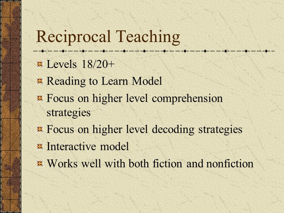 Reciprocal Teaching Levels 18/20+ Reading to Learn Model Focus on higher level comprehension strategies Focus on higher level decoding strategies Interactive model Works well with both fiction and nonfiction