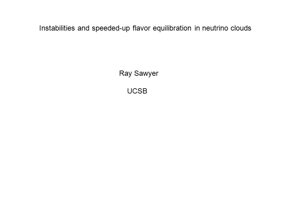 Instabilities and speeded-up flavor equilibration in neutrino clouds Ray Sawyer UCSB