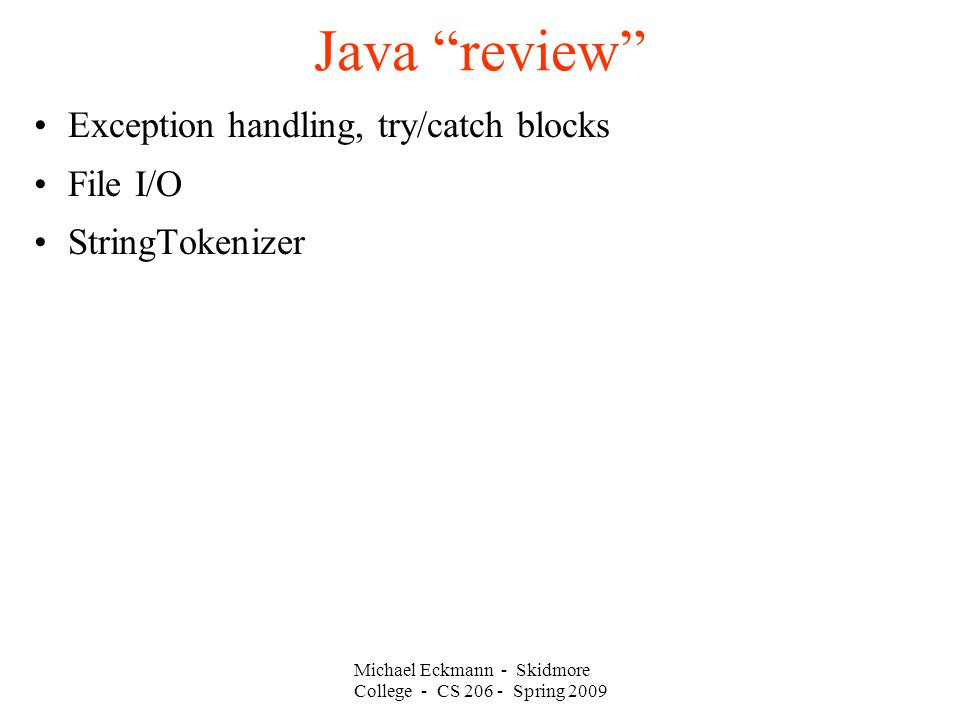 Michael Eckmann - Skidmore College - CS Spring 2009 Java review Exception handling, try/catch blocks File I/O StringTokenizer