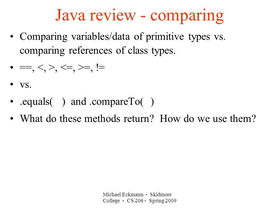 Michael Eckmann - Skidmore College - CS Spring 2009 Java review - comparing Comparing variables/data of primitive types vs.