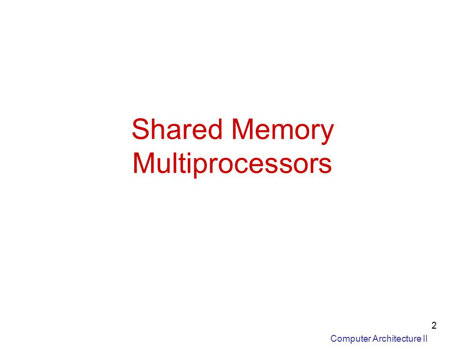 Computer Architecture II 2 Shared Memory Multiprocessors