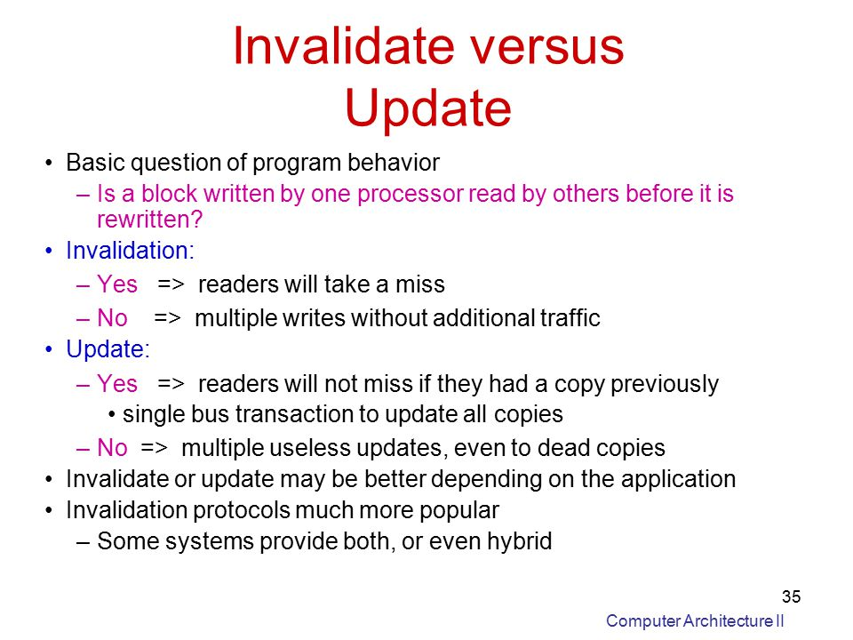 Computer Architecture II 35 Invalidate versus Update Basic question of program behavior –Is a block written by one processor read by others before it is rewritten.