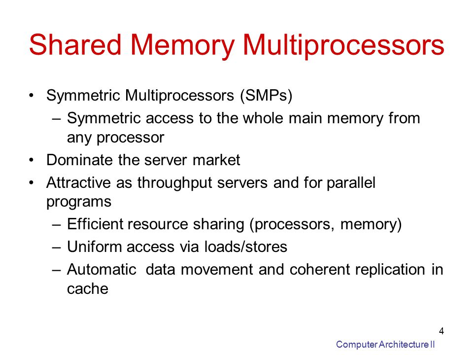 Computer Architecture II 4 Shared Memory Multiprocessors Symmetric Multiprocessors (SMPs) –Symmetric access to the whole main memory from any processor Dominate the server market Attractive as throughput servers and for parallel programs –Efficient resource sharing (processors, memory) –Uniform access via loads/stores –Automatic data movement and coherent replication in cache