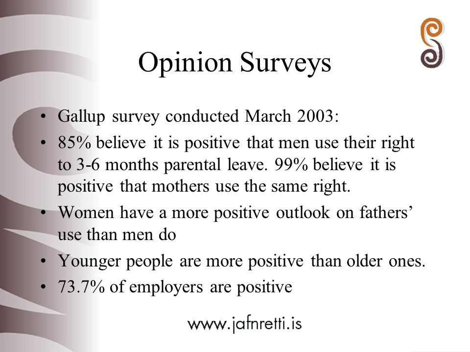 Opinion Surveys Gallup survey conducted March 2003: 85% believe it is positive that men use their right to 3-6 months parental leave.