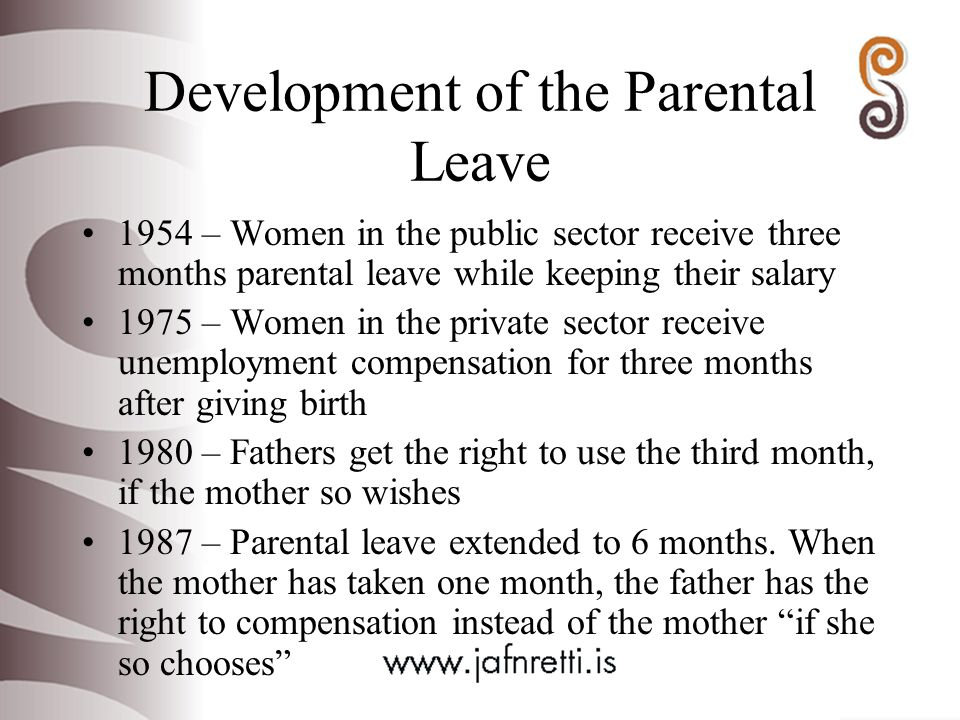 Development of the Parental Leave 1954 – Women in the public sector receive three months parental leave while keeping their salary 1975 – Women in the private sector receive unemployment compensation for three months after giving birth 1980 – Fathers get the right to use the third month, if the mother so wishes 1987 – Parental leave extended to 6 months.