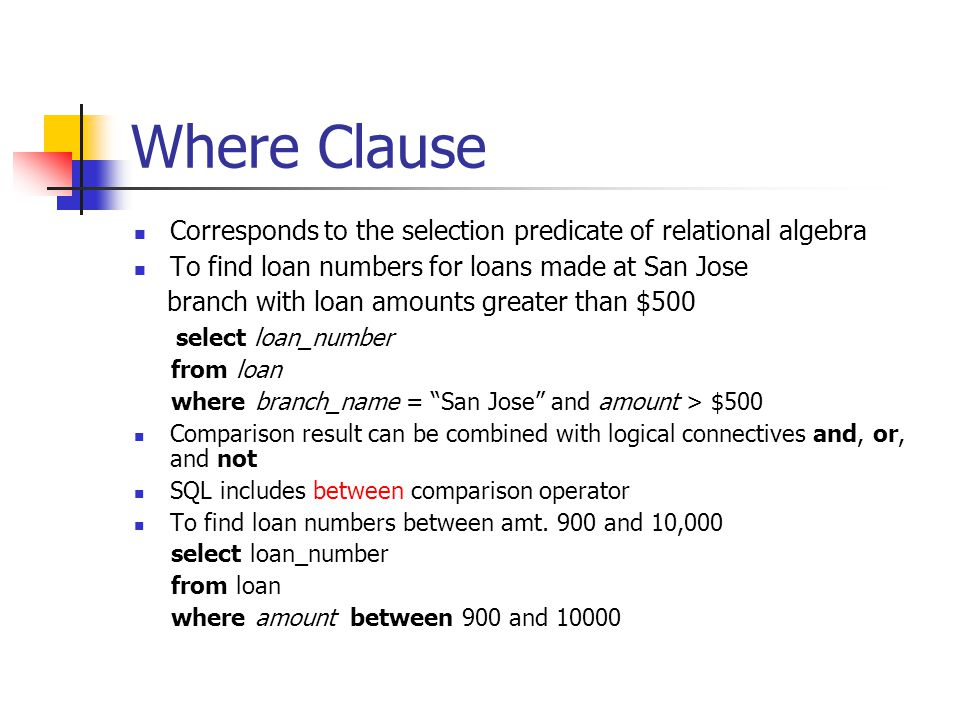 Where Clause Corresponds to the selection predicate of relational algebra To find loan numbers for loans made at San Jose branch with loan amounts greater than $500 select loan_number from loan where branch_name = San Jose and amount > $500 Comparison result can be combined with logical connectives and, or, and not SQL includes between comparison operator To find loan numbers between amt.