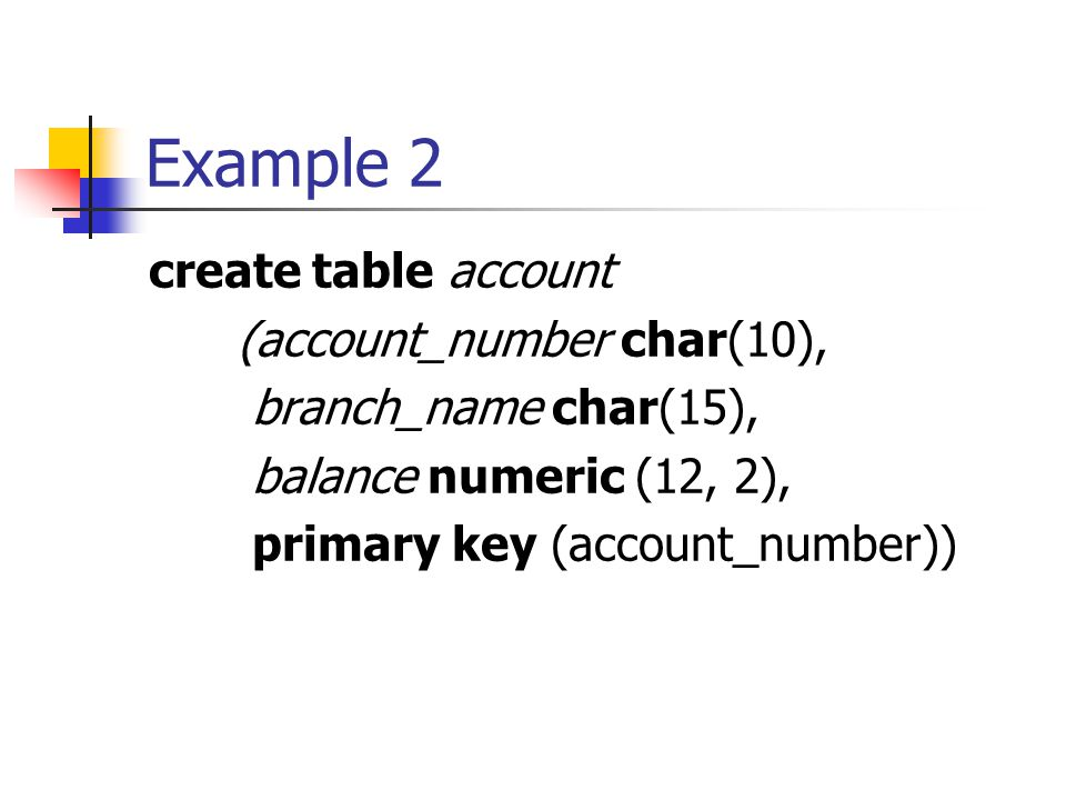 Example 2 create table account (account_number char(10), branch_name char(15), balance numeric (12, 2), primary key (account_number))