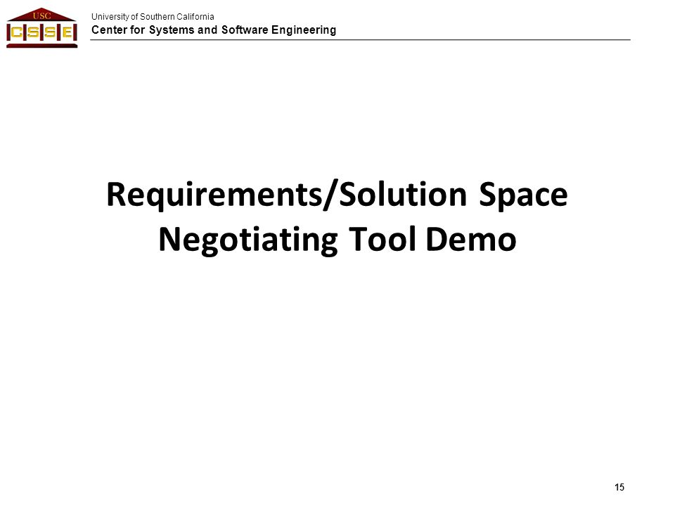 University of Southern California Center for Systems and Software Engineering Requirements/Solution Space Negotiating Tool Demo 15