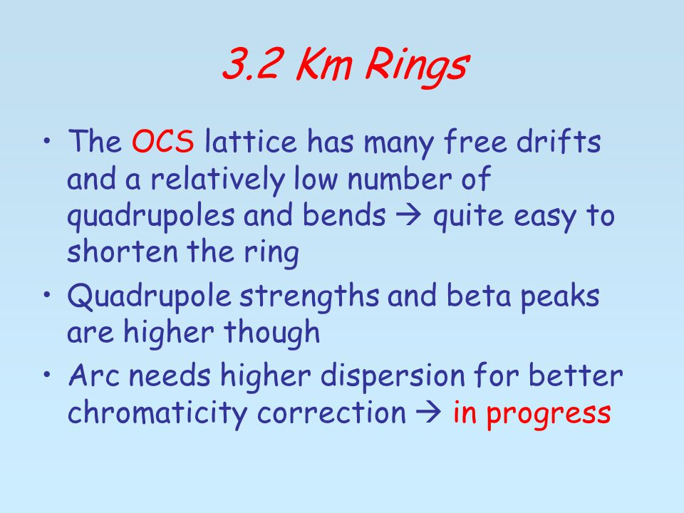 3.2 Km Rings The OCS lattice has many free drifts and a relatively low number of quadrupoles and bends  quite easy to shorten the ring Quadrupole strengths and beta peaks are higher though Arc needs higher dispersion for better chromaticity correction  in progress