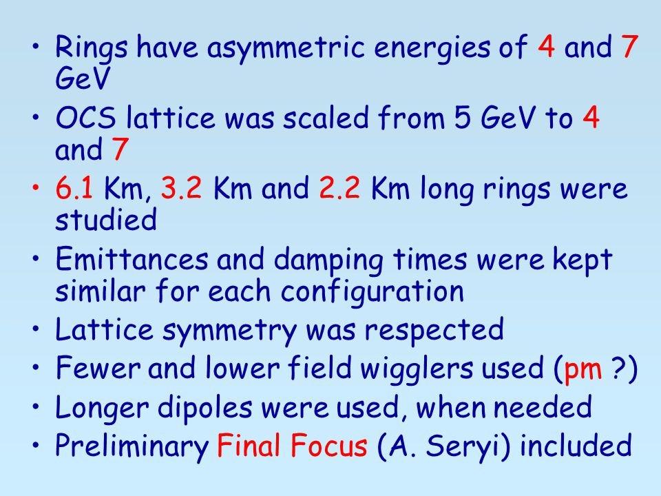 Rings have asymmetric energies of 4 and 7 GeV OCS lattice was scaled from 5 GeV to 4 and Km, 3.2 Km and 2.2 Km long rings were studied Emittances and damping times were kept similar for each configuration Lattice symmetry was respected Fewer and lower field wigglers used (pm ) Longer dipoles were used, when needed Preliminary Final Focus (A.