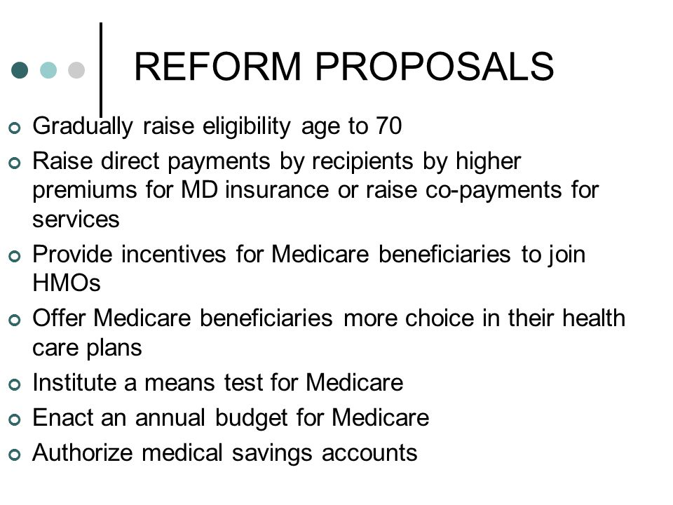 REFORM PROPOSALS Gradually raise eligibility age to 70 Raise direct payments by recipients by higher premiums for MD insurance or raise co-payments for services Provide incentives for Medicare beneficiaries to join HMOs Offer Medicare beneficiaries more choice in their health care plans Institute a means test for Medicare Enact an annual budget for Medicare Authorize medical savings accounts