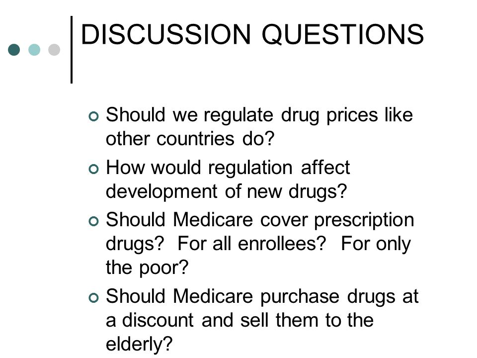 DISCUSSION QUESTIONS Should we regulate drug prices like other countries do.
