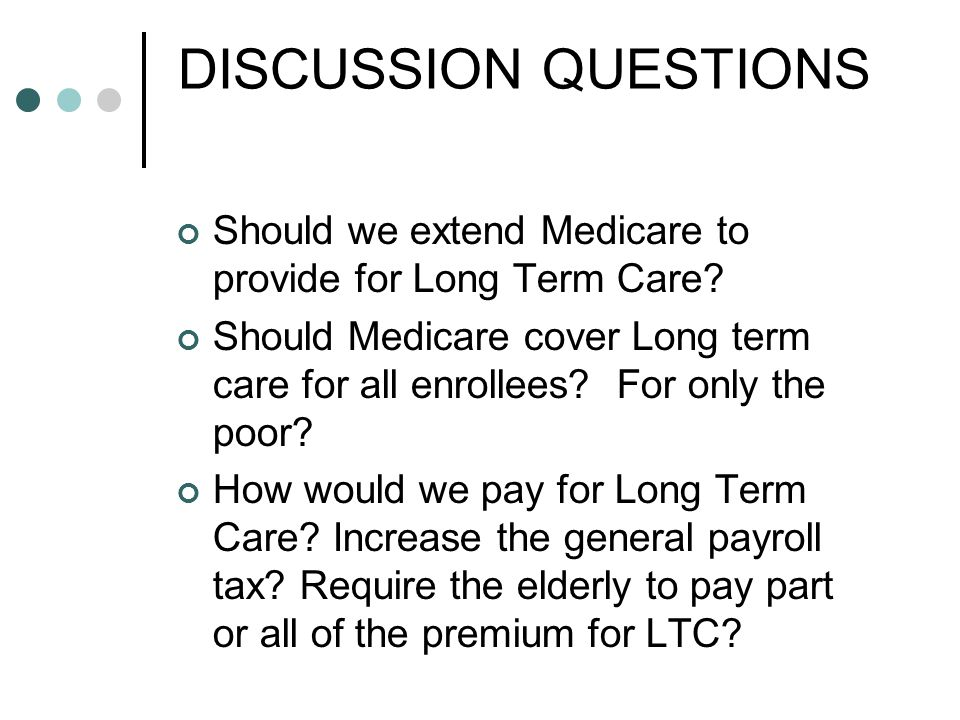 DISCUSSION QUESTIONS Should we extend Medicare to provide for Long Term Care.