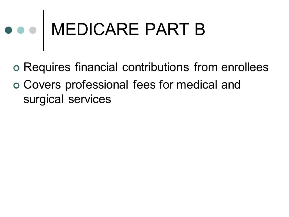 MEDICARE PART B Requires financial contributions from enrollees Covers professional fees for medical and surgical services