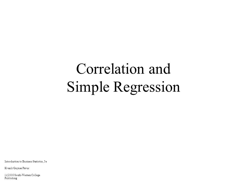Correlation and Simple Regression Introduction to Business Statistics, 5e Kvanli/Guynes/Pavur (c)2000 South-Western College Publishing