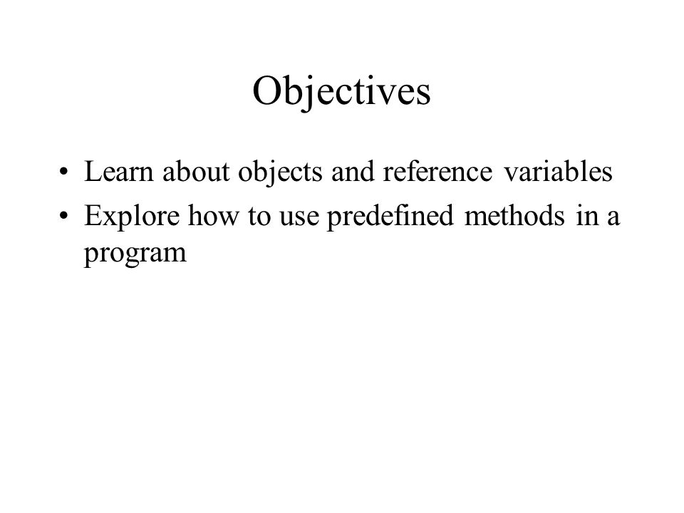 Objectives Learn about objects and reference variables Explore how to use predefined methods in a program