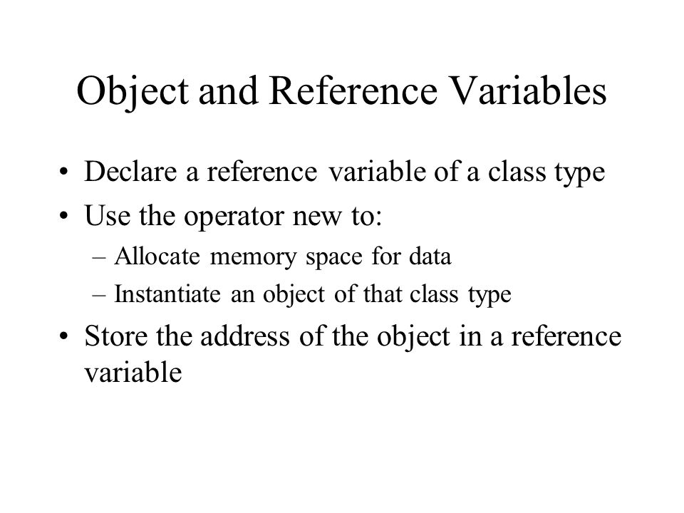 Object and Reference Variables Declare a reference variable of a class type Use the operator new to: –Allocate memory space for data –Instantiate an object of that class type Store the address of the object in a reference variable