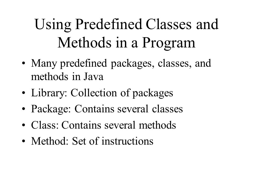 Using Predefined Classes and Methods in a Program Many predefined packages, classes, and methods in Java Library: Collection of packages Package: Contains several classes Class: Contains several methods Method: Set of instructions